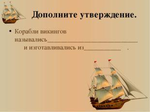 Дополните утверждение. Корабли викингов назывались___________________________