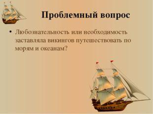 Проблемный вопрос Любознательность или необходимость заставляла викингов путе