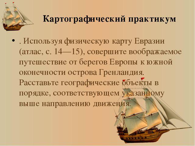 Картографический практикум . Используя физическую карту Евразии (атлас, с. 14...