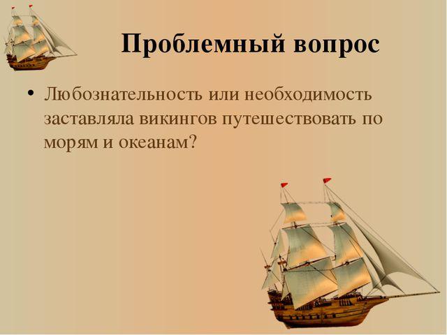 Проблемный вопрос Любознательность или необходимость заставляла викингов путе...
