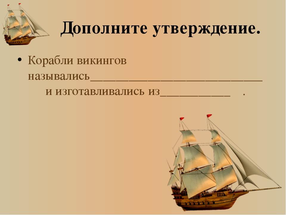 Дополните утверждение. Корабли викингов назывались___________________________...