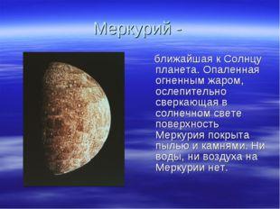 Меркурий - ближайшая к Солнцу планета. Опаленная огненным жаром, ослепительно