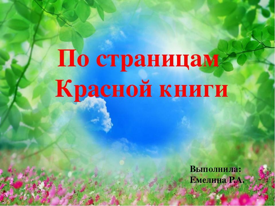 По страницам Красной книги Подготовили: Емелина Р.А., Соловьева С.А. По стран...