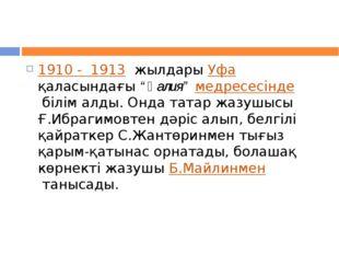 """1910 - 1913 жылдары Уфа қаласындағы""""Ғалия""""медресесіндебілім алды. Онда"""