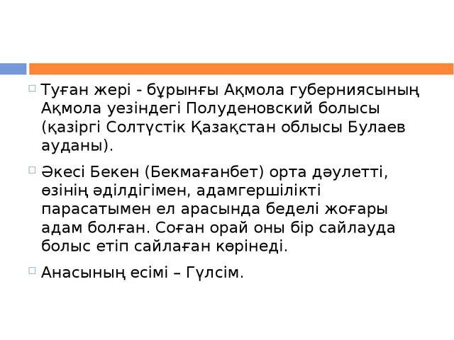 Туған жері - бұрынғы Ақмола губерниясының Ақмола уезіндегі Полуденовский болы...