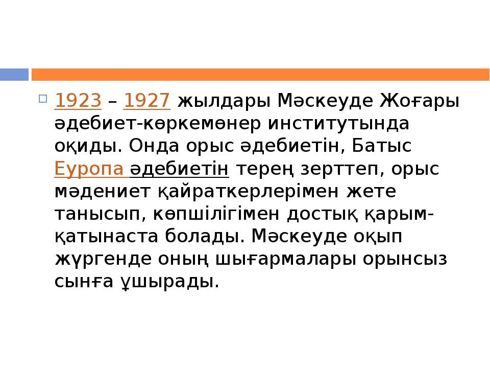 1923–1927жылдары Мәскеуде Жоғары әдебиет-көркемөнер институтында оқиды. О...