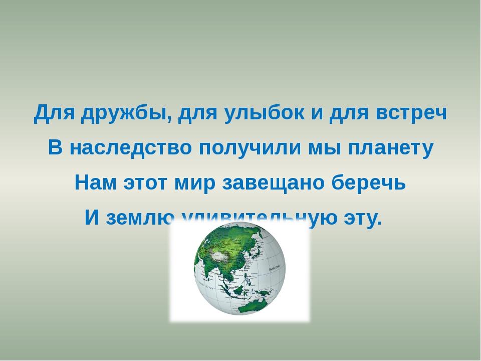 Для дружбы, для улыбок и для встреч В наследство получили мы планету Нам это...