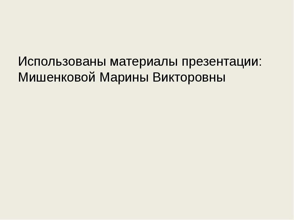 Использованы материалы презентации: Мишенковой Марины Викторовны