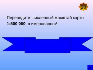 Переведите численный масштаб карты 1:500 000 в именованный В 1 см 5 км 20