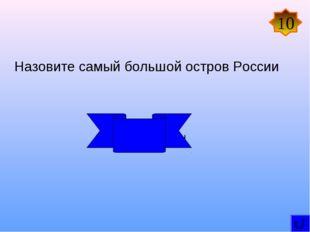 Назовите самый большой остров России Сахалин 10