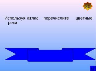 Используя атлас перечислите цветные реки 20 Оранжевая, Голубой Нил,Белый Нил,