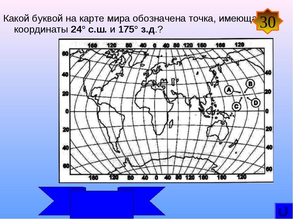 Какой буквой на карте мира обозначена точка, имеющая координаты 24° с.ш. и 1...