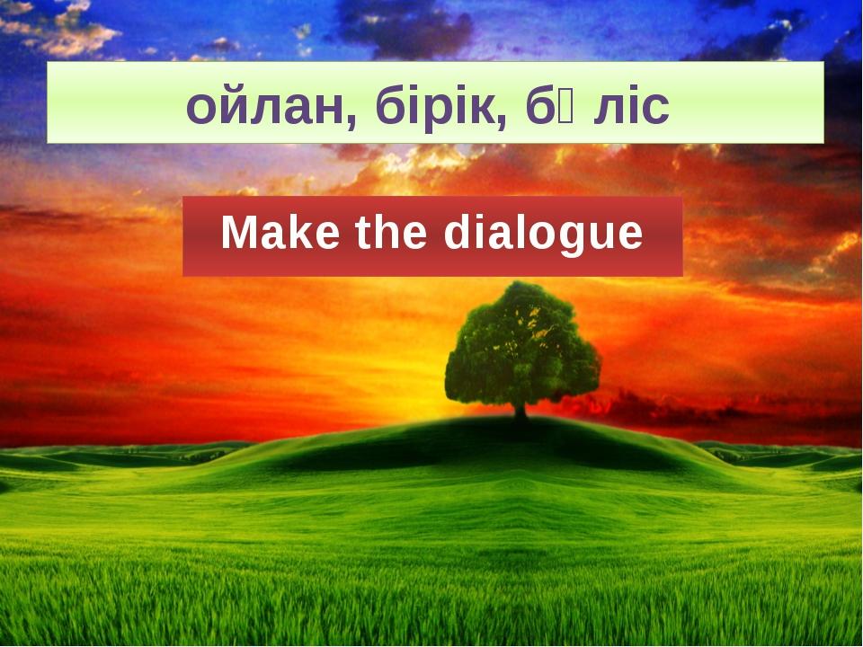 ойлан, бірік, бөліс Make the dialogue