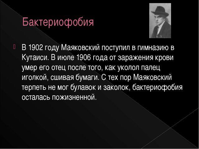 Бактериофобия В 1902 году Маяковский поступил в гимназию в Кутаиси. В июле 19...