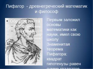 Пифагор - древнегреческий математик и философ Первым заложил основы математик