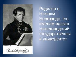 Родился в Нижнем Новгороде, его именем назван Нижегородский государственный у
