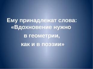 Ему принадлежат слова: «Вдохновение нужно в геометрии, как и в поэзии»