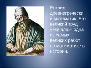Евклид - древнегреческий математик .Его великий труд «Начала»- одна из самых
