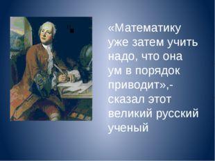 «Математику уже затем учить надо, что она ум в порядок приводит»,-сказал этот