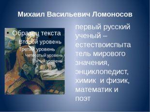 Михаил Васильевич Ломоносов первый русский ученый –естествоиспытатель мировог