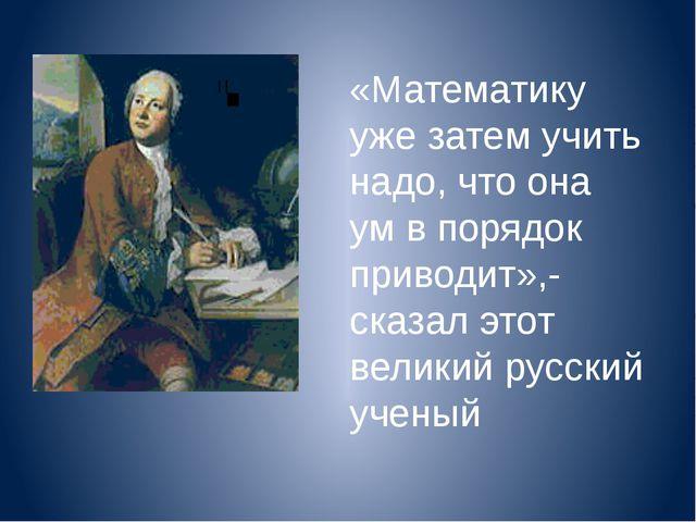 «Математику уже затем учить надо, что она ум в порядок приводит»,-сказал этот...