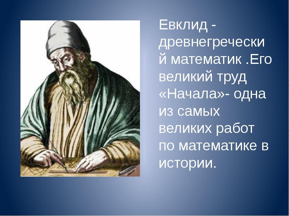 Евклид - древнегреческий математик .Его великий труд «Начала»- одна из самых...
