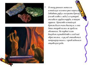 В эпоху раннего металла алтайские племена уже научились добывать руду и получ