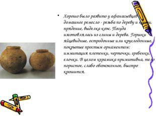 Хорошо было развито у афанасьевцев домашнее ремесло - резьба по дереву и кост