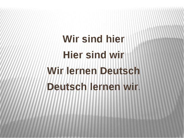 Wir sind hier Hier sind wir Wir lernen Deutsch Deutsch lernen wir.