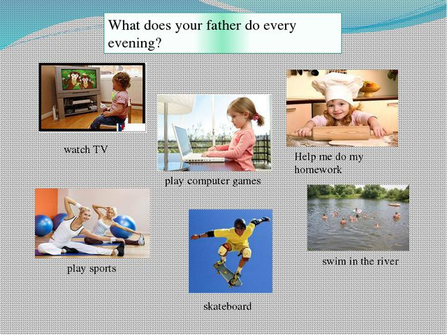 What does your father do every evening?  watch TV play sports swim in the riv...