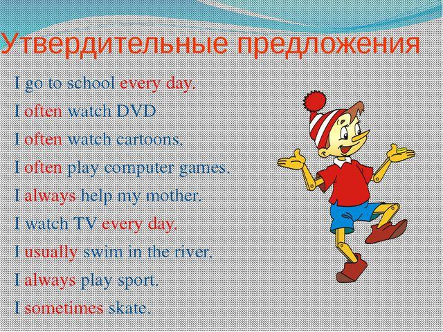 Утвердительные предложения I go to school every day. I often watch DVD I ofte...