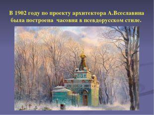 В 1902 году по проекту архитектора А.Всеславина была построена часовня в псе