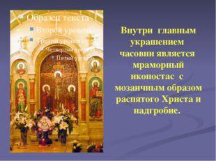 Внутри главным украшением часовни является мраморный иконостас с мозаичным об