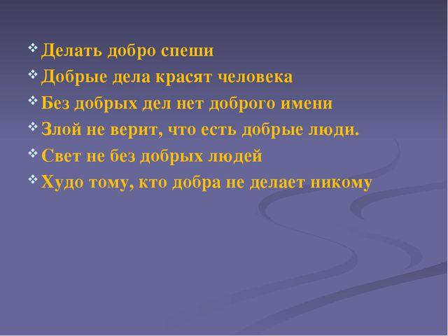 Делать добро спеши Добрые дела красят человека Без добрых дел нет доброго име...