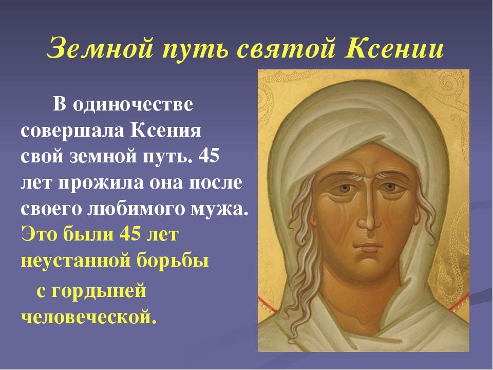 Земной путь святой Ксении В одиночестве совершала Ксения свой земной путь. 45...