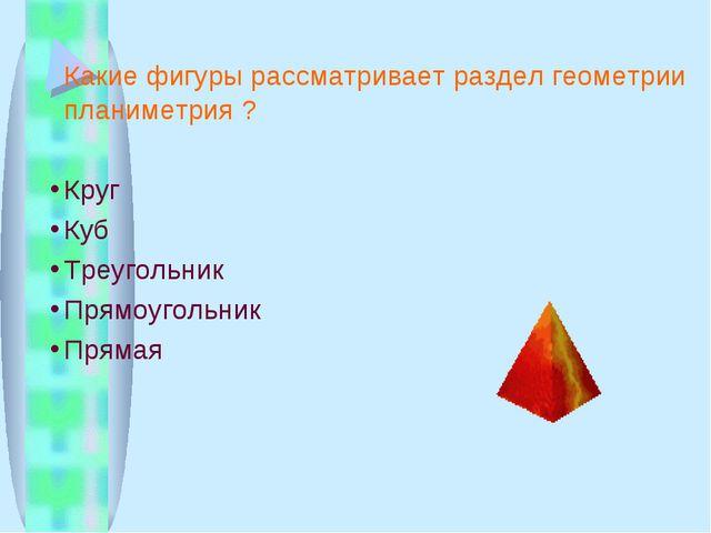 Какие фигуры рассматривает раздел геометрии планиметрия ? Круг Куб Треугольн...