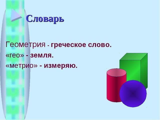 Словарь Геометрия - греческое слово. «гео» - земля. «метрио» - измеряю.