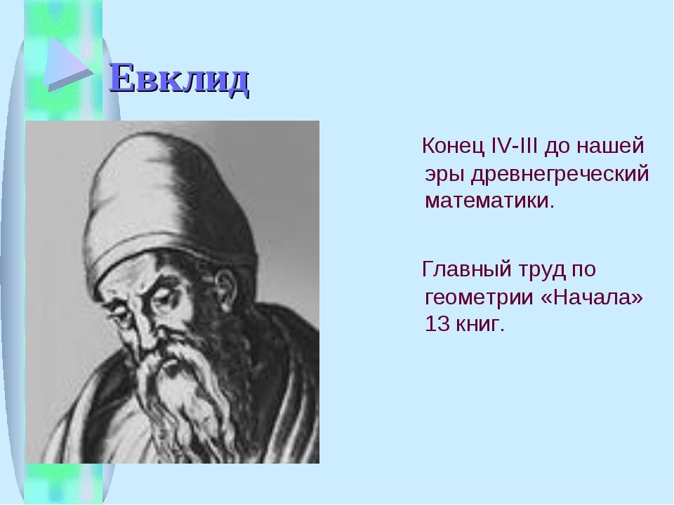Евклид Конец IV-III до нашей эры древнегреческий математики. Главный труд по...