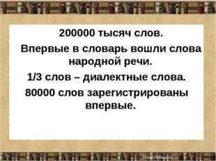 200000 тысяч слов. Впервые в словарь вошли слова народной речи. 1/3 слов – д