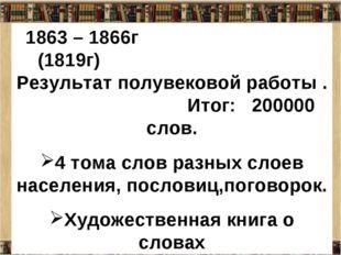 1863 – 1866г (1819г) Результат полувековой работы . Итог: 200000 слов. 4 тома