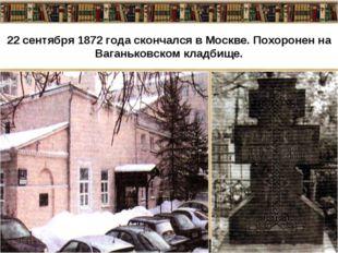 22 сентября 1872 года скончался в Москве. Похоронен на Ваганьковском кладбище