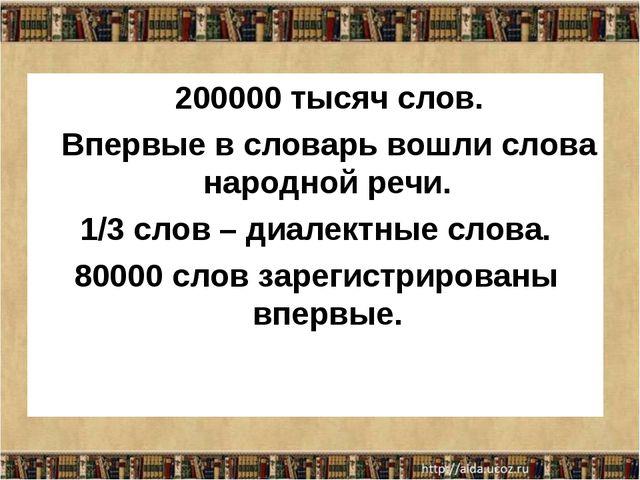 200000 тысяч слов. Впервые в словарь вошли слова народной речи. 1/3 слов – д...