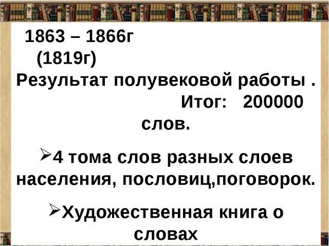 1863 – 1866г (1819г) Результат полувековой работы . Итог: 200000 слов. 4 тома...