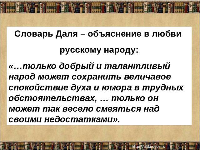 Словарь Даля – объяснение в любви русскому народу: «…только добрый и талантли...