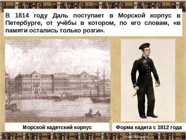 В 1814 году Даль поступает в Морской корпус в Петербурге, от учёбы в котором,...