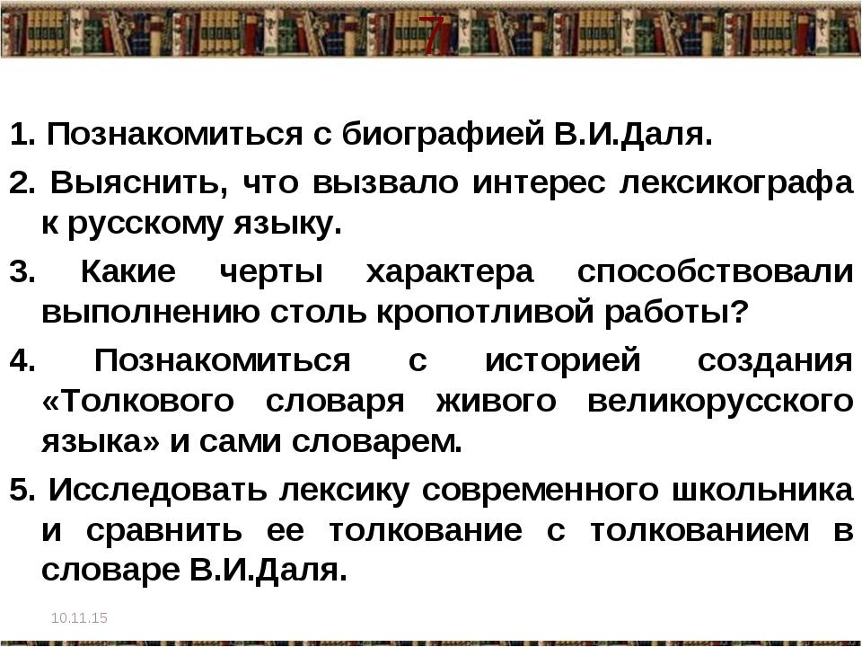 7 1. Познакомиться с биографией В.И.Даля. 2. Выяснить, что вызвало интерес ле...