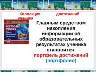 Коллекция достижений ученика Главным средством накопления информации об образ