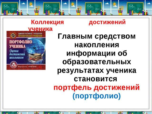 Коллекция достижений ученика Главным средством накопления информации об образ...