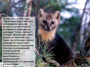 Кроме того, в 1996 году территория Баргузинского заповедника целиком вошла в
