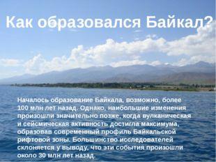 Началось образование Байкала, возможно, более 100 млн лет назад. Однако, наиб